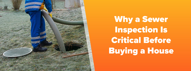 Why a Sewer Inspection Is Critical Before Buying a House - Dick Ray